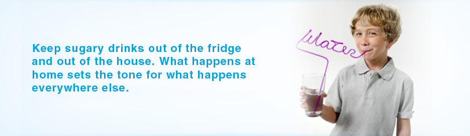 Did You Know? Keep sugary drinks out of the fridge and out of your house. What happens at home sets the tone for what happens everywhere else.